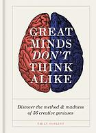 GREAT MINDS DON'T THINK ALIKE : discover the method and madness of 56 creative geniuses.
