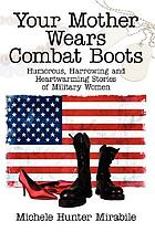 Your mother wears combat boots : humorous, harrowing, and heartwarming stories of military women