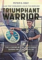 Triumphant warrior : the legend of the Navy's most daring helicopter pilot