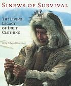 Sinews of survival : the living legacy of Inuit clothing