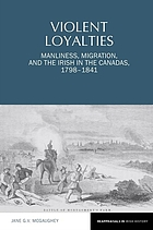 Violent loyalties : manliness, migration, and the Irish in the Canadas, 1798-1841