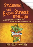 Starving the exam stress gremlin : a cognitive behavioural therapy workbook on managing exam stress for young people