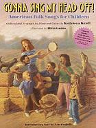 Gonna sing my head off! : American folk songs for children