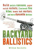 Backyard ballistics : build potato cannons, paper match rockets, Cincinnati fire kites, tennis ball mortars, and more dynamite devices