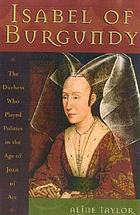 Isabel of Burgundy : the duchess who played politics in the age of Joan of Arc, 1397-1471