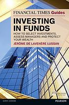 The Financial times guide to investing in funds : how to select investments, assess managers and protect your wealth