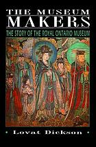 The museum makers : the story of the Royal Ontario Museum