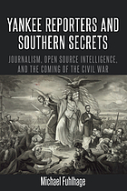 Yankee reporters and Southern secrets : journalism, open source intelligence, and the coming of the Civil War