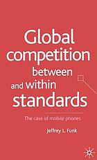 Global competition between and within standards : the case of mobile phones