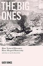 The big ones : how natural disasters have shaped us (and what we can do about them)