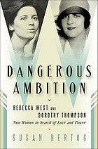 Dangerous ambition : Rebecca West and Dorothy Thompson : new women in search of love and power