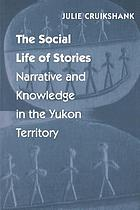 The social life of stories : narrative and knowledge in the Yukon Territory