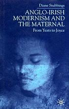 Anglo-Irish modernism and the maternal : from Yeats to Joyce