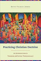 Practicing Christian doctrine : an introduction to thinking and living theologically
