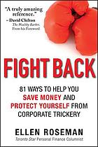Fight Back : 81 Ways to Help You Save Money and Protect Yourself from Corporate Trickery.