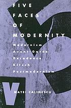 Five faces of modernity : modernism, avant-garde, decadence, kitsch, postmodernism