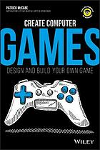 Create computer games : design and build your own game