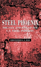 Steel phoenix : the fall and rise of the U.S. steel industry