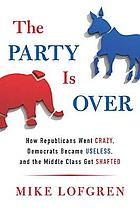 The party is over : how Republicans went crazy, Democrats became useless, and the middle class got shafted
