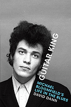 Guitar king : Michael Bloomfield's life in the blues