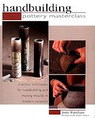 Handbuilding : pottery masterclass : practical techniques for handbuilding and making moulds in modern ceramics