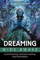 Dreaming wide awake : lucid dreaming, shamanic healing, and psychedelics