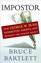 Impostor : how George W. Bush bankrupted America and betrayed the Reagan legacy