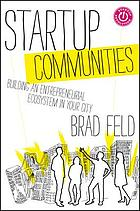 Startup communities : building an entrepreneurial ecosystem in your city