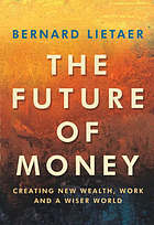 The future of money : a new way to create wealth, work and a wiser world