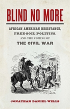 Blind no more : African American resistance, free-soil politics, and the coming of the Civil War