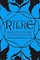 Rilke on love and other difficulties : translations and considerations of Rainer Maria Rilke