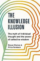 KNOWLEDGE ILLUSION : the myth of individual thought and the power of collective wisdom.
