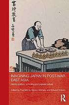 Imagining Japan in postwar East Asia : identity politics, schooling and popular culture