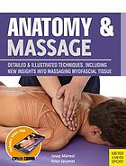 Anatomy & massage : detailed illustrated techniques, including new insights into massaging myofascial tissue