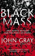 Black mass : apocalyptic religion and the death of utopia