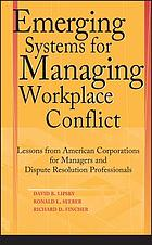Emerging systems for managing workplace conflict: lessons from American Corporations for Managers and Dispute Resolutions Professionals.
