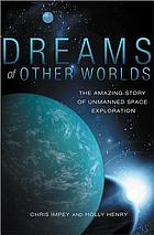Dreams of other worlds : the amazing story of unmanned space exploration