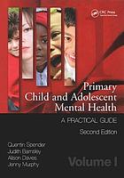 Primary child and adolescent mental health : a practical guide. Volume I