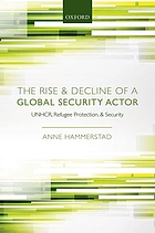 The rise and decline of a global security actor : UNHCR, refugee protection, and security