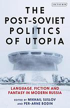 The post-Soviet politics of Utopia : language, fiction and fantasy in modern Russia