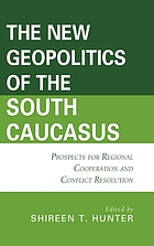 The New Geopolitics of the South Caucasus : Prospects for Regional Cooperation and Conflict Resolution