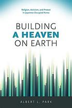 Building a heaven on earth : religion, activism, and protest in Japanese occupied Korea