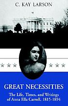 Great necessities : the life, times, and writings of Anna Ella Carroll, 1815-1894