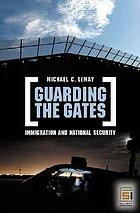 Guarding the gates : immigration and national security