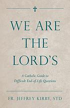 We are the Lord's : a catholic guide to difficult end-of-life questions
