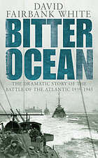 Bitter ocean : the dramatic story of the Battle of the Atlantic, 1939-1945