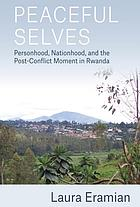 Peaceful selves : personhood, nationhood, and the post-conflict moment in Rwanda
