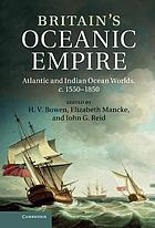 Britain's oceanic empire : Atlantic and Indian Ocean worlds, c. 1550-1850