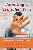Parenting a troubled teen : manage conflict & deal with intense emotions using acceptance & commitment therapy
