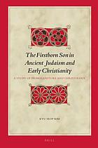 The firstborn son in ancient Judaism and early Christianity : a study of primogeniture and Christology